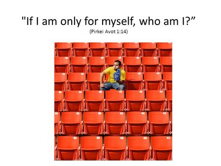 "If I am only for myself, who am I?"" (Pirkei Avot 1:14)"
