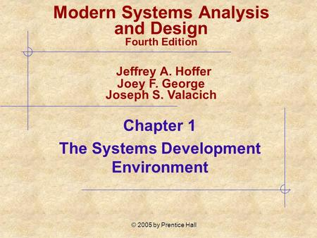 © 2005 by Prentice Hall Chapter 1 The Systems Development Environment Modern Systems Analysis and Design Fourth Edition Jeffrey A. Hoffer Joey F. George.