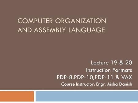 COMPUTER ORGANIZATION AND ASSEMBLY LANGUAGE Lecture 19 & 20 Instruction Formats PDP-8,PDP-10,PDP-11 & VAX Course Instructor: Engr. Aisha Danish.