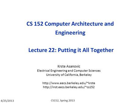 4/25/2013 CS152, Spring 2013 CS 152 Computer Architecture and Engineering Lecture 22: Putting it All Together Krste Asanovic Electrical Engineering and.