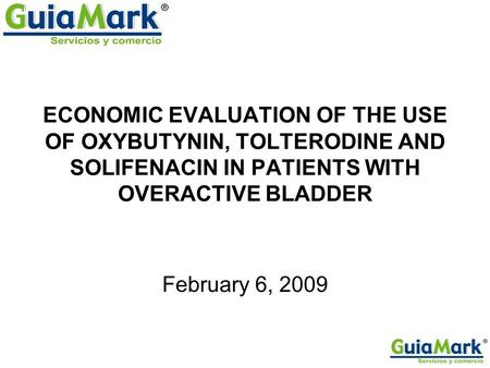 ECONOMIC EVALUATION OF THE USE OF OXYBUTYNIN, TOLTERODINE AND SOLIFENACIN IN PATIENTS WITH OVERACTIVE BLADDER February 6, 2009.