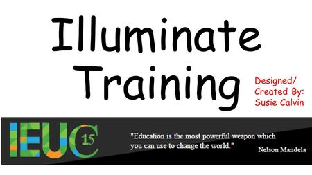 Illuminate Training Designed/ Created By: Susie Calvin.