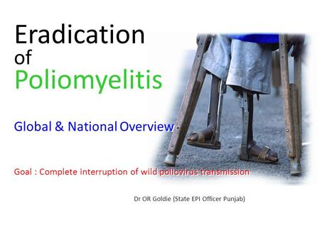 Eradication of Poliomyelitis Global & National Overview Goal : Complete interruption of wild poliovirus transmission Dr OR Goldie (State EPI Officer Punjab)
