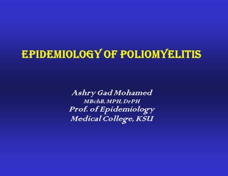 Epidemiology of Poliomyelitis Ashry Gad Mohamed MBchB, MPH, DrPH Prof. of Epidemiology Medical College, KSU.
