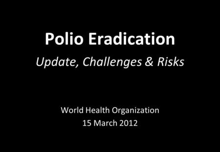 Polio Eradication Update, Challenges & Risks World Health Organization 15 March 2012.