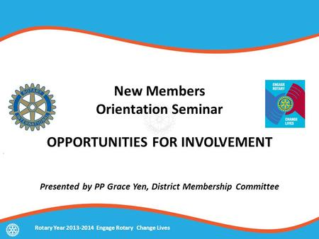 New Members Orientation Seminar OPPORTUNITIES FOR INVOLVEMENT Presented by PP Grace Yen, District Membership Committee Rotary Year 2013-2014 Engage Rotary.