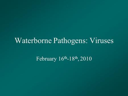 Waterborne Pathogens: Viruses February 16 th -18 th, 2010.