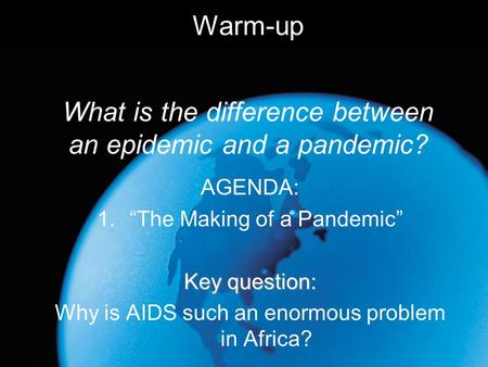 "Warm-up What is the difference between an epidemic and a pandemic? AGENDA: 1.""The Making of a Pandemic"" Key question: Why is AIDS such an enormous problem."