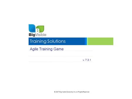 © 2007 BigVisible Solutions, Inc. All Rights Reserved Training Solutions Agile Training Game v. 7.3.1.