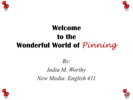 Welcome to the Wonderful World of Pinning By: India M. Worthy New Media: English 411.