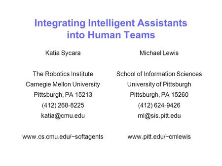 Integrating Intelligent Assistants into Human Teams Katia Sycara The Robotics Institute Carnegie Mellon University Pittsburgh, PA 15213 (412) 268-8225.