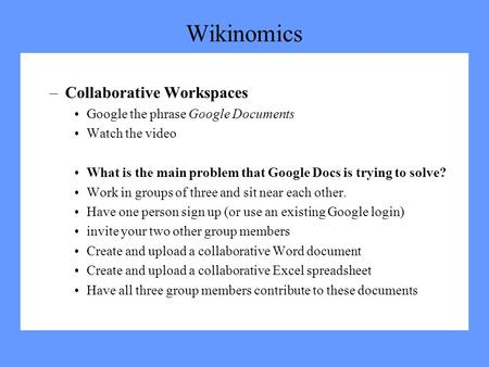 Wikinomics –Collaborative Workspaces Google the phrase Google Documents Watch the video What is the main problem that Google Docs is trying to solve? Work.