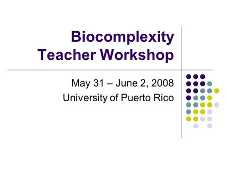 Biocomplexity Teacher Workshop May 31 – June 2, 2008 University of Puerto Rico.