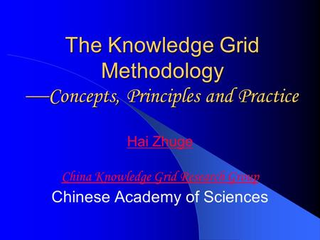 The Knowledge Grid Methodology  Concepts, Principles and Practice Hai Zhuge China Knowledge Grid Research Group Chinese Academy of Sciences.
