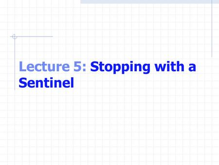 Lecture 5: Stopping with a Sentinel. Using a Sentinel Problem Develop a class-averaging program that will process an arbitrary number of grades each time.