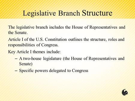 Legislative Branch Structure The legislative branch includes the House of Representatives and the Senate. Article I of the U.S. Constitution outlines the.
