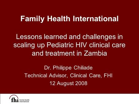Dr. Philippe Chiliade Technical Advisor, Clinical Care, FHI 12 August 2008 Family Health International Lessons learned and challenges in scaling up Pediatric.