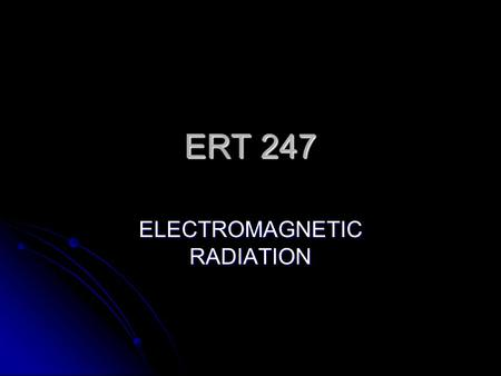 ERT 247 ELECTROMAGNETIC RADIATION. As noted before, the first requirement for remote sensing is to have an energy source to illuminate the target (unless.