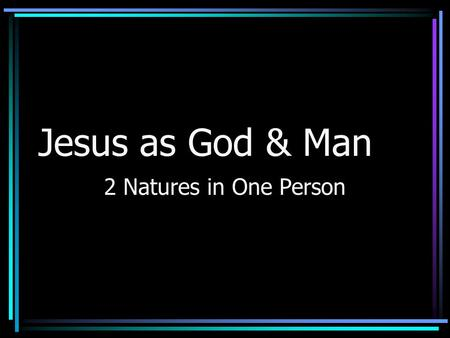 Jesus as God & Man 2 Natures in One Person.