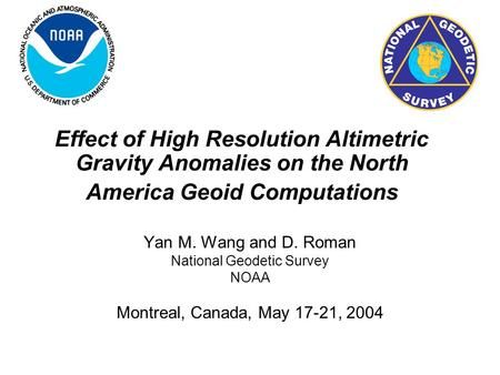 Effect of High Resolution Altimetric Gravity Anomalies on the North America Geoid Computations Yan M. Wang and D. Roman National Geodetic Survey NOAA Montreal,