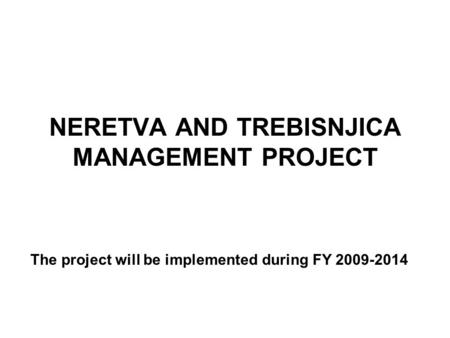 NERETVA AND TREBISNJICA MANAGEMENT PROJECT The project will be implemented during FY 2009-2014.