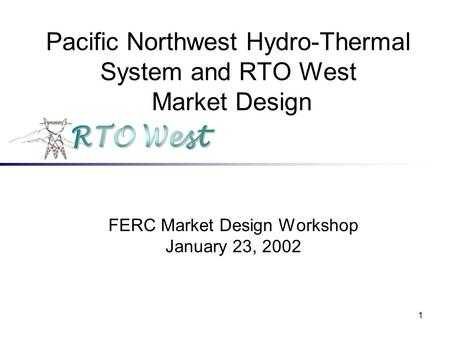 1 Pacific Northwest Hydro-Thermal System and RTO West Market Design FERC Market Design Workshop January 23, 2002.