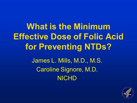 What is the Minimum Effective Dose of Folic Acid for Preventing NTDs? James L. Mills, M.D., M.S. Caroline Signore, M.D. NICHD.