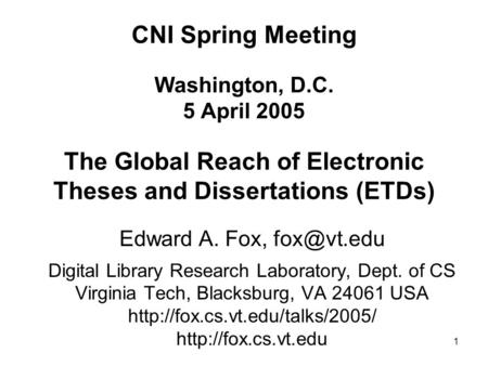 1 CNI Spring Meeting Washington, D.C. 5 April 2005 The Global Reach of Electronic Theses and Dissertations (ETDs) Edward A. Fox, Digital Library.