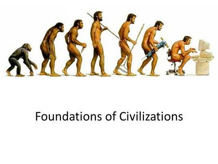 Foundations of Civilizations. What makes man different?