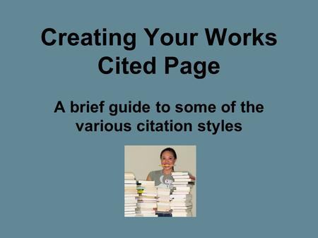 Creating Your Works Cited Page A brief guide to some of the various citation styles.