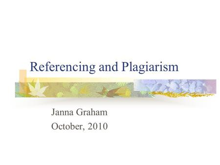 Referencing and Plagiarism Janna Graham October, 2010.
