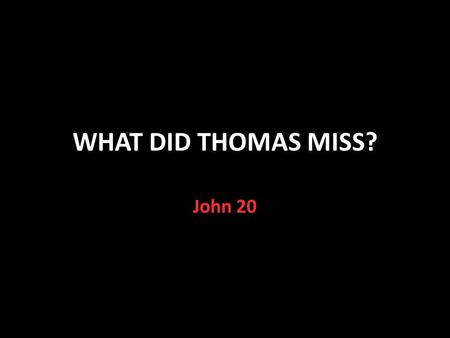 WHAT DID THOMAS MISS? John 20. A Special Day Jesus arose from the dead that morning Luke 24:1,13,21 He appeared to Mary John 20:11-18, Mark 16:9-11 He.