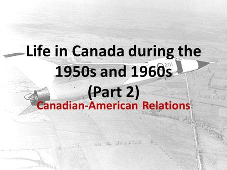 Life in Canada during the 1950s and 1960s (Part 2) Canadian-American Relations.