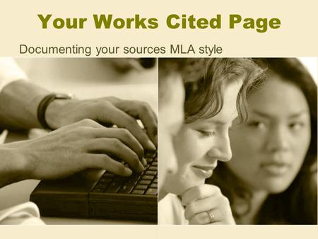 Your Works Cited Page Documenting your sources MLA style.