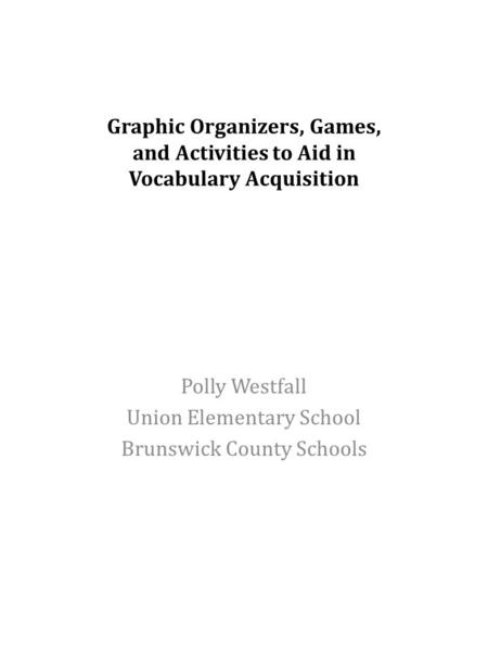 Graphic Organizers, Games, and Activities to Aid in Vocabulary Acquisition Polly Westfall Union Elementary School Brunswick County Schools.