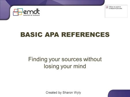 BASIC APA REFERENCES Finding your sources without losing your mind Created by Sharon Wyly.