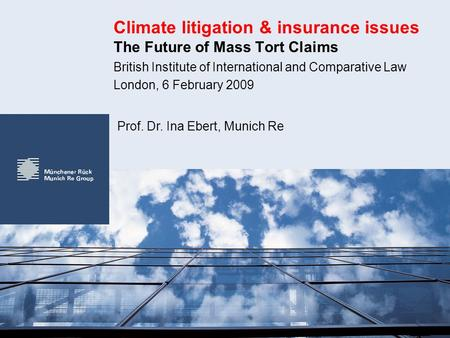 Climate litigation & insurance issues The Future of Mass Tort Claims British Institute of International and Comparative Law London, 6 February 2009 Prof.