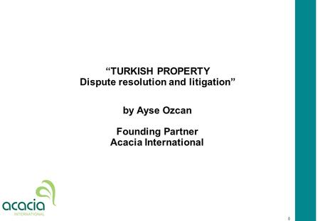 "0 ""TURKISH PROPERTY Dispute resolution and litigation"" by Ayse Ozcan Founding Partner Acacia International."