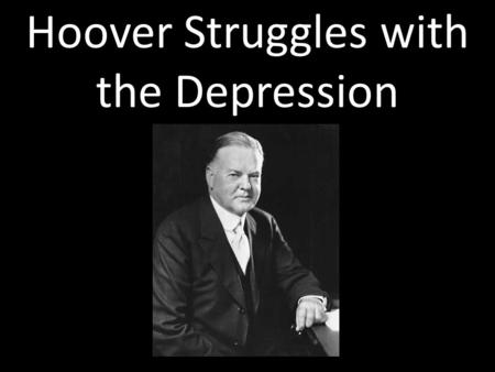 Hoover Struggles with the Depression. Hoover's Beliefs Role of Government: – Encourage voluntary cooperation to solve problems – Limited involvement –