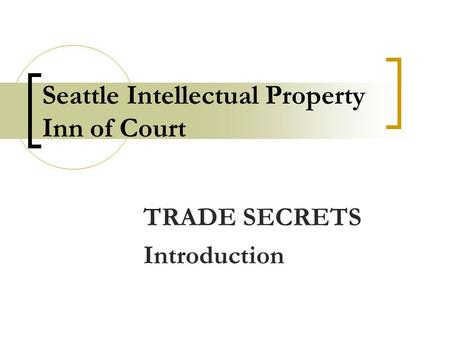 Seattle Intellectual Property Inn of Court TRADE SECRETS Introduction.