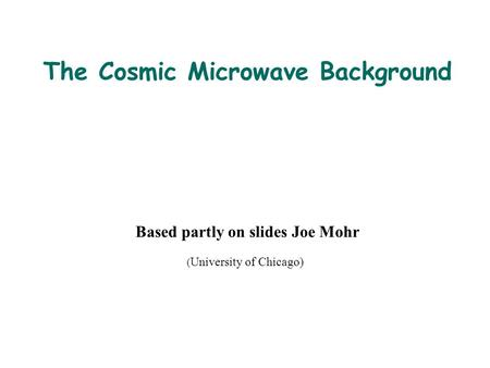 The Cosmic Microwave Background Based partly on slides Joe Mohr ( University of Chicago)