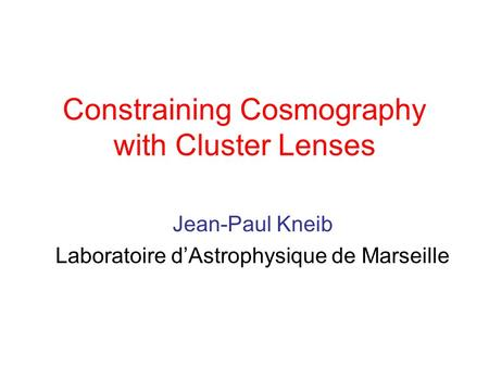Constraining Cosmography with Cluster Lenses Jean-Paul Kneib Laboratoire d'Astrophysique de Marseille.