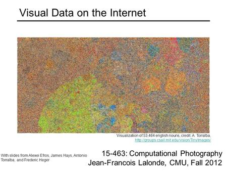 Visual Data on the Internet With slides from Alexei Efros, James Hays, Antonio Torralba, and Frederic Heger 15-463: Computational Photography Jean-Francois.