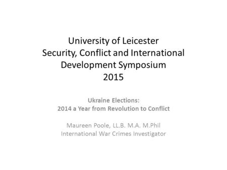 University of Leicester Security, Conflict and International Development Symposium 2015 Ukraine Elections: 2014 a Year from Revolution to Conflict Maureen.