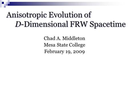 Anisotropic Evolution of D-Dimensional FRW Spacetime Chad A. Middleton Mesa State College February 19, 2009.