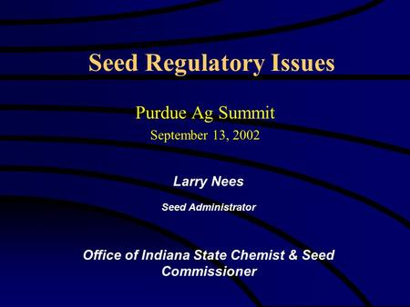 Seed Regulatory Issues Purdue Ag Summit September 13, 2002 Larry Nees Seed Administrator Office of Indiana State Chemist & Seed Commissioner.