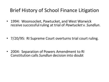 Brief History of School Finance Litigation 1994: Woonsocket, Pawtucket, and West Warwick receive successful ruling at trial of Pawtucket v. Sundlun. 7/20/95: