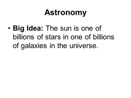 Astronomy Big Idea: The sun is one of billions of stars in one of billions of galaxies in the universe.