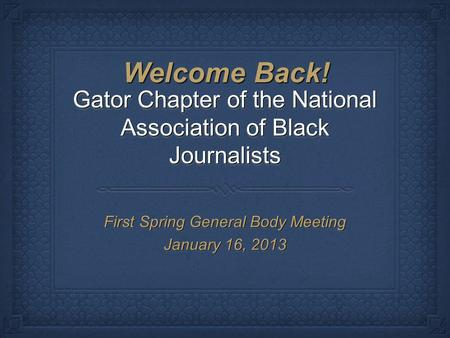 Gator Chapter of the National Association of Black Journalists First Spring General Body Meeting January 16, 2013 First Spring General Body Meeting January.
