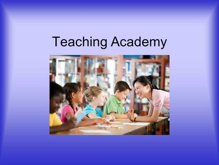Teaching Academy. WHY TEACH? Because you like it. It is fun. To make a difference in children's lives, to see progress. To help a child grow in self esteem.